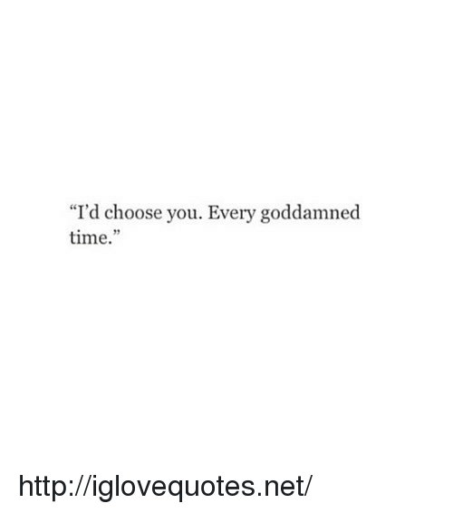 "goddamned: ""I'd choose you. Every goddamned  time.""  29 http://iglovequotes.net/"