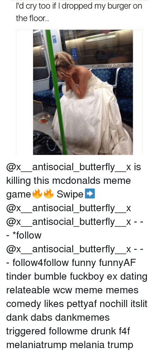 Meme Game: I'd cry too if I dropped my burger on  the floor @x__antisocial_butterfly__x is killing this mcdonalds meme game🔥🔥 Swipe➡️ @x__antisocial_butterfly__x @x__antisocial_butterfly__x - - - *follow @x__antisocial_butterfly__x - - - follow4follow funny funnyAF tinder bumble fuckboy ex dating relateable wcw meme memes comedy likes pettyaf nochill itslit dank dabs dankmemes triggered followme drunk f4f melaniatrump melania trump