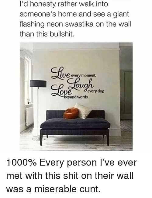 Memes, Shit, and Cunt: I'd honesty rather walk into  someone's home and see a giant  flashing neon swastika on the wall  than this bullshit.  Clve  Ue every moment,  Ove every day  beyond words 1000% Every person I've ever met with this shit on their wall was a miserable cunt.