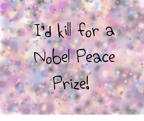 Memes, Peace, and 🤖: I'd kil for a  Nobel Peace  Prize!