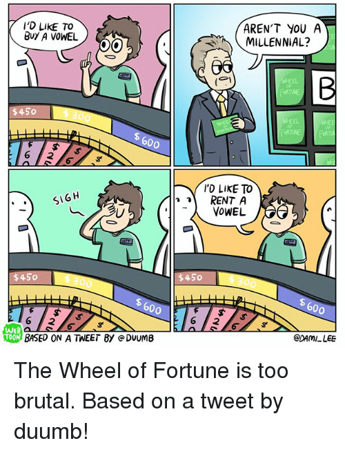 wheel of fortune: I'D LIKE TO  BuY A VOWEL  AREN'T YOU A  MILLENNIAL?  6  WHEEL  $450  EEL  600  'D LIkE TO  RENT A  SIGH  $450 300  300  600  600  2 16 2  WEB  @DAMI LEE  BASED ON A TWEET By e DUUMB The Wheel of Fortune is too brutal. Based on a tweet by duumb!
