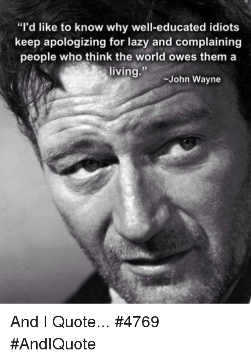 """Lazy, Memes, and John Wayne: """"I'd like to know why well-educated idiots  keep apologizing for lazy and complaining  people who think the world owes them a  living  John Wayne And I Quote... #4769  #AndIQuote"""