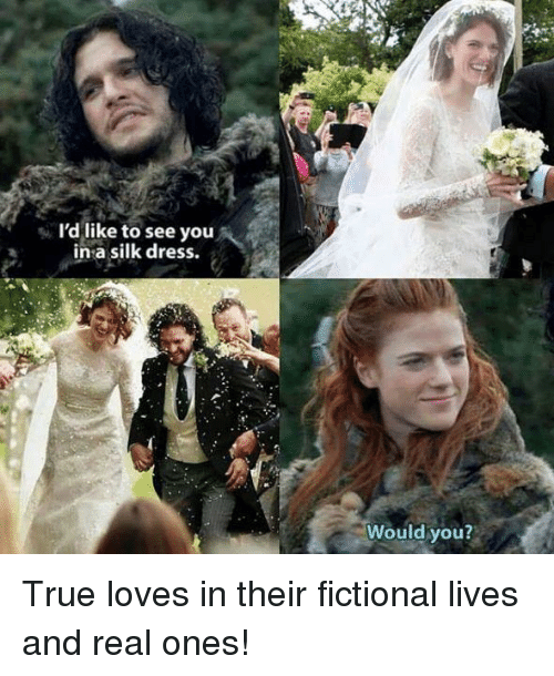True, Dress, and Fictional: I'd like to see you  in a silk dress.  Would you? True loves in their fictional lives and real ones!