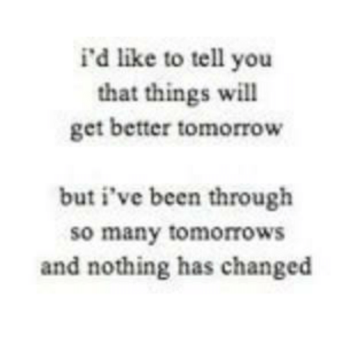 Relationships, Tomorrow, and Change: i'd like to tell you  that things will  get better tomorrow  but i've been through  so many tomorrows  and nothing has changed