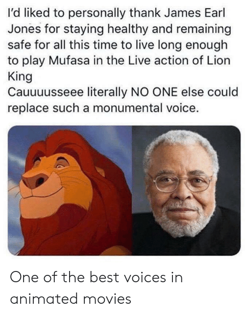 earl: I'd liked to personally thank James Earl  Jones for staying healthy and remaining  safe for all this time to live long enough  to play Mufasa in the Live action of Lion  King  Cauuuusseee literally NO ONE else could  replace such a monumental voice. One of the best voices in animated movies