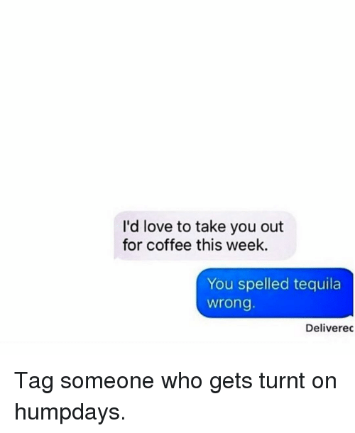 get turnt: I'd love to take you out  for coffee this week.  You spelled tequila  Wrong.  Deliverec Tag someone who gets turnt on humpdays.