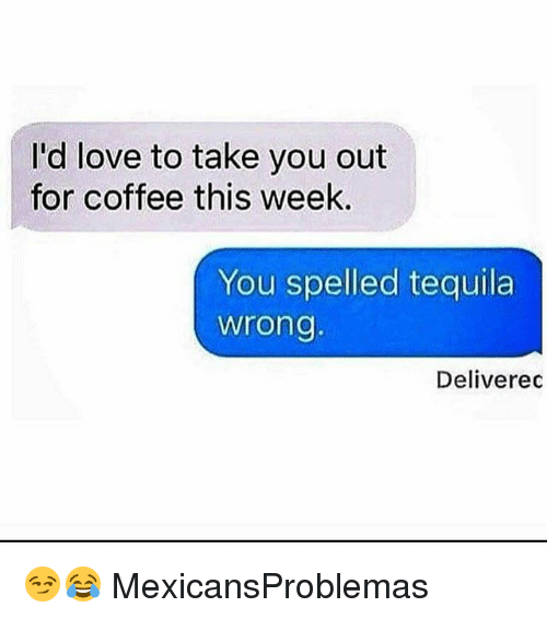 Love, Memes, and Coffee: I'd love to take you out  for coffee this week.  You spelled tequila  wrong  Deliverec 😏😂 MexicansProblemas