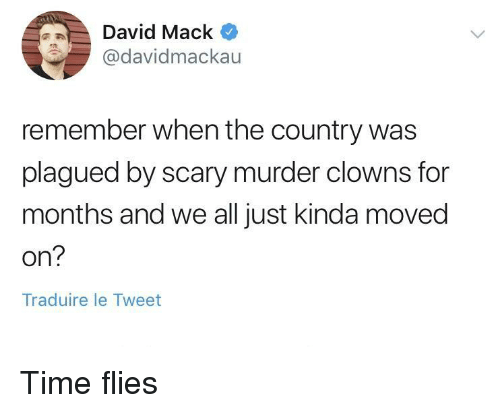 time flies: id Mack  @davidmackau  remember when the country was  plagued by scary murder clowns for  months and we all just kinda moved  on?  Traduire le Tweet Time flies