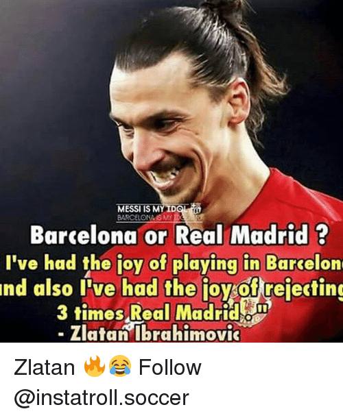 Zlatan Ibrahimovic: ID  MESSI IS M  BARCELONA ISM  Barcelona or Real Madrid  I've had the joy of playing in Barcelon  nd also I've had the ioyrof rejecting  3 times Real Madrid  Zlatan Ibrahimovic Zlatan 🔥😂 Follow @instatroll.soccer
