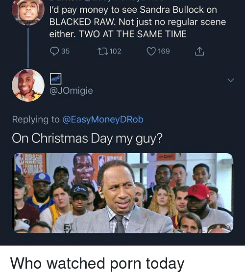 Blacked: I'd pay money to see Sandra Bullock on  BLACKED RAW. Not just no regular scene  either. TWO AT THE SAME TIME  35  102  169  @JOmigie  Replying to @EasyMoneyDRob  On Christmas Day my guy?  AKE Who watched porn today
