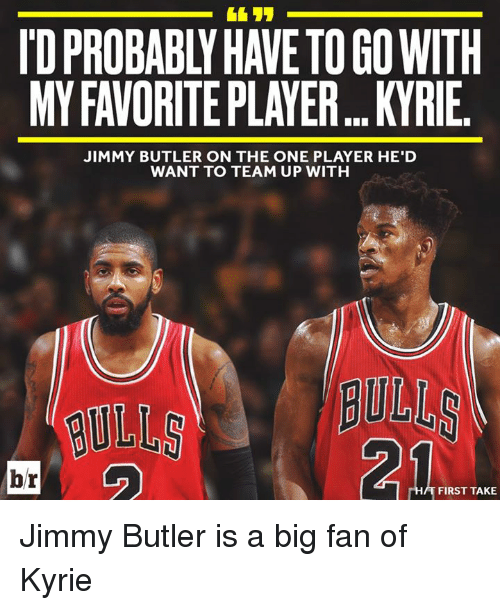 first take: ID PROBABLY HAVE TO GO WITH  MY FAVORITE PLAYER... KYRIE  JIMMY BUTLER ON THE ONE PLAYER HE'D  WANT TO TEAM UP WITH  ULL BULL  21  br  FIRST TAKE Jimmy Butler is a big fan of Kyrie