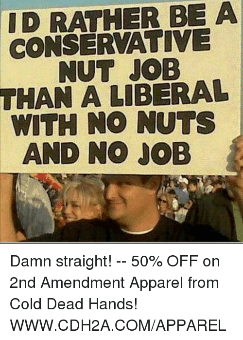 cold-dead-hands: ID RATHER BE A  CONSERVATIVE  NUT JOB  THAN A LIBERAL  WITH NO NUTS  AND NO JOB Damn straight! -- 50% OFF on 2nd Amendment Apparel from Cold Dead Hands! WWW.CDH2A.COM/APPAREL