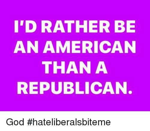 God, American, and Republican: I'D RATHER BE  AN AMERICAN  THAN A  REPUBLICAN God  #hateliberalsbiteme