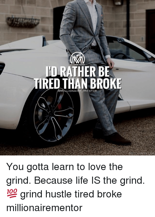 Life, Love, and Memes: I'D RATHER BE  TIRED THAN BROKE  MILLIONAI  MENTOR You gotta learn to love the grind. Because life IS the grind. 💯 grind hustle tired broke millionairementor