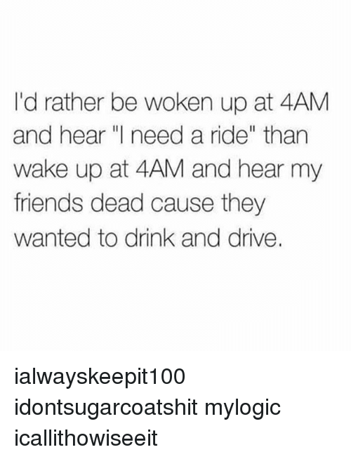 "Friends, Memes, and Drive: I'd rather be woken up at 4AM  and hear ""I need a ride"" than  wake up at 4AM and hear my  friends dead cause they  wanted to drink and drive. ialwayskeepit100 idontsugarcoatshit mylogic icallithowiseeit"