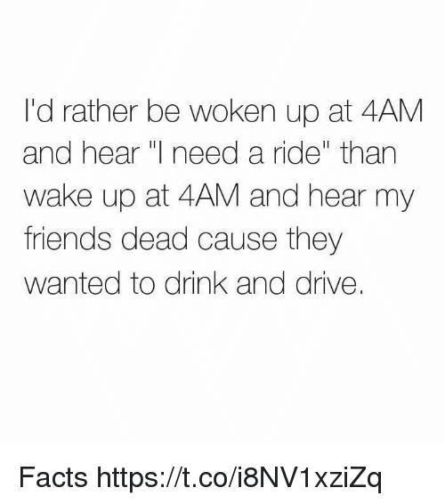 """Facts, Friends, and Memes: I'd rather be woken up at 4AM  and hear I need a ride"""" than  wake up at 4AM and hear my  friends dead cause they  wanted to drink and drive. Facts https://t.co/i8NV1xziZq"""