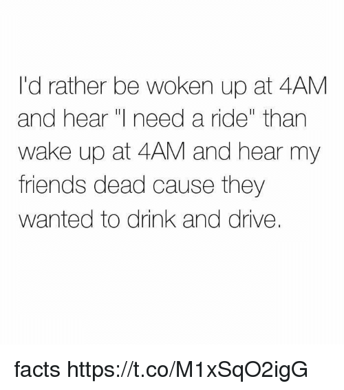 """drinking and driving: I'd rather be woken up at 4AM  and hear  need a ride"""" than  wake up at 4AM and hear my  friends dead cause they  wanted to drink and drive. facts https://t.co/M1xSqO2igG"""