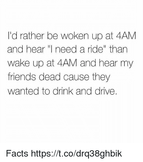 Facts, Friends, and Drive: I'd rather be woken up at 4AM  and hear need a ride than  wake up at 4AM and hear my  friends dead cause they  wanted to drink and drive. Facts https://t.co/drq38ghbik