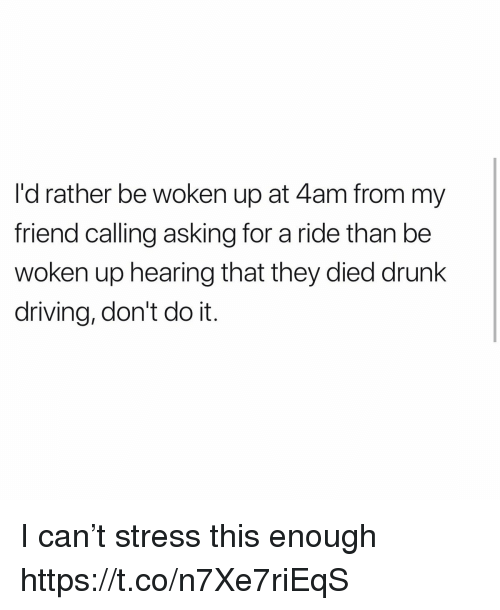 drunk driving: I'd rather be woken up at 4am from my  friend calling asking for a ride than be  woken up hearing that they died drunk  driving, don't do it. I can't stress this enough https://t.co/n7Xe7riEqS
