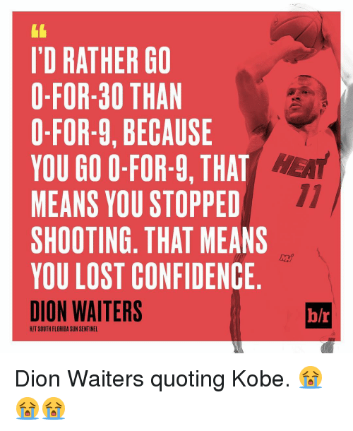 Sports, Kobe, and Dion: I'D RATHER GO  O-FOR-30 THAN  0-FOR-9, BECAUSE  YOU GO O-FOR-9, THAT  MEANS YOU STOPPED  SHOOTING THAT MEANS  YOU LOST CONFIDENCE  DION WAITERS  HIT SOUTH FLORIDA SUN SENTINEL  h/r Dion Waiters quoting Kobe. 😭😭😭