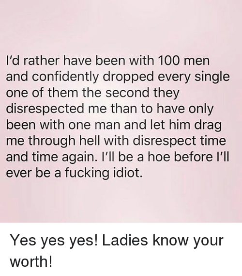 Anaconda, Fucking, and Hoe: I'd rather have been with 100 men  and confidently dropped every single  one of them the second they  disrespected me than to have only  been with one man and let him drag  me through hell with disrespect time  and time again. I'll be a hoe before l'lI  ever be a fucking idiot. Yes yes yes! Ladies know your worth!