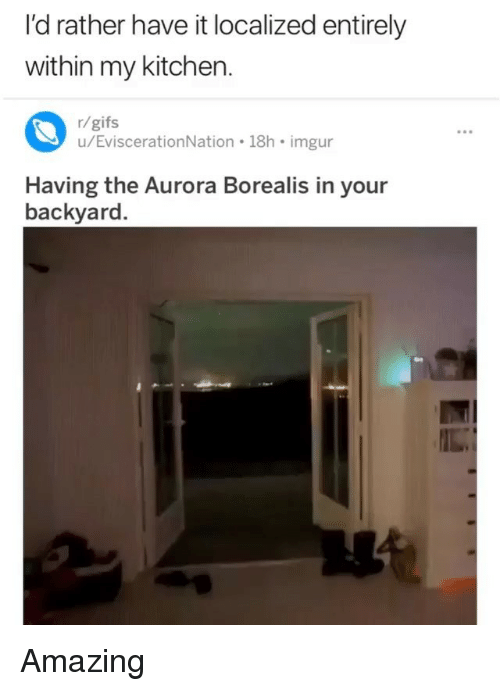 aurora borealis: I'd rather have it localized entirely  within my kitchen  r/gifs  u/EviscerationNation 18h imgur  Having the Aurora Borealis in your  backyard. Amazing