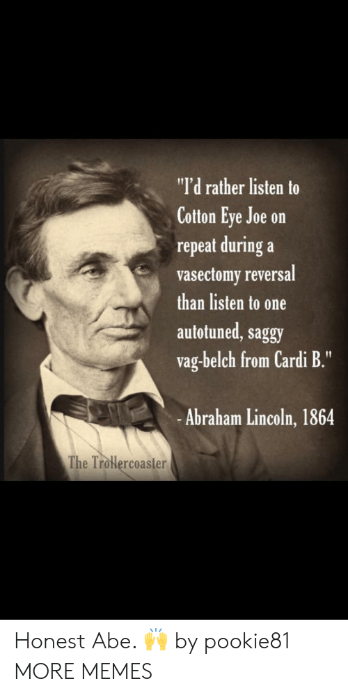 "Abraham: ""I'd rather listen to  Cotton Eye Joe on  repeat during a  vasectomy reversal  than listen to one  autotuned, saggy  vag-belch from Cardi B.""  -Abraham Lincoln, 1864  The Trolercoaster Honest Abe. 🙌 by pookie81 MORE MEMES"