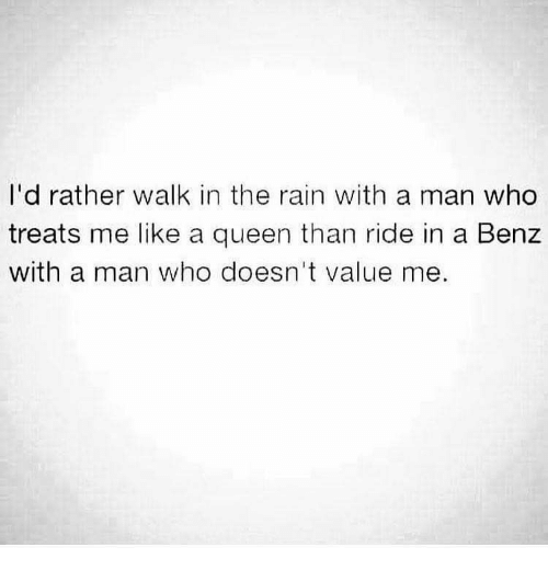 benz: I'd rather walk in the rain with a man who  treats me like a queen than ride in a Benz  with a man who doesn't value me.