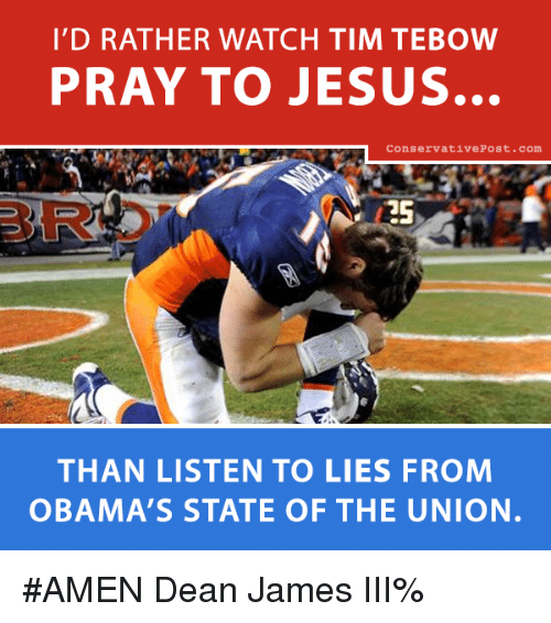 Tebowing: I'D RATHER WATCH TIM TEBOW  PRAY TO JESUS.  Conservative Post. Com  THAN LISTEN TO LIES FROM  OBAMA'S STATE OF THE UNION. #AMEN  Dean James III%