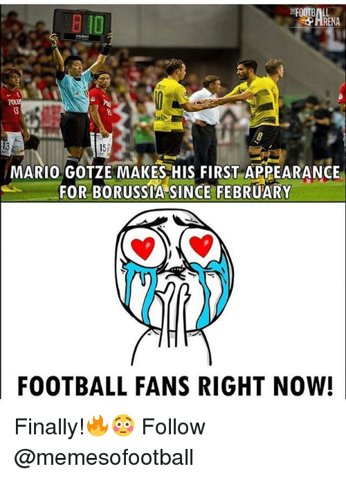 Renae: ID  RENA  13  15%  MARIO GOTZE MAKES HIS FIRST APPEARANCE  FOR BORUSSTA SINCE FEBRUARY  FOOTBALL FANS RIGHT NOW! Finally!🔥😳 Follow @memesofootball