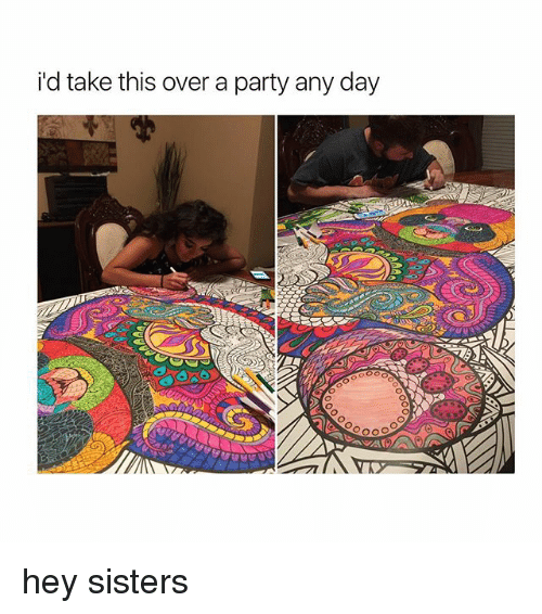 Party, Girl Memes, and Sisters: i'd take this over a party any day hey sisters