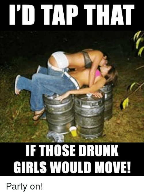 Drunk, Girls, and Memes: I'D TAP THAT  IF THOSE DRUNK  GIRLS WOULD MOVE! Party on!