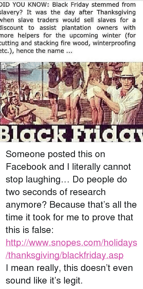 """Www Snopes: ID YOU KNOW: Black Friday stemmed from  lavery? It was the day after Thanksgiving  when slave traders would sell slaves for a  discount to assist plantation owners with  nore helpers for the upcoming winter (for  utting and stacking fire wood, winterproofing  tc.), hence the name... <p>Someone posted this on Facebook and I literally cannot stop laughing… Do people do two seconds of research anymore? Because that&rsquo;s all the time it took for me to prove that this is false: <a href=""""http://www.snopes.com/holidays/thanksgiving/blackfriday.asp"""">http://www.snopes.com/holidays/thanksgiving/blackfriday.asp</a><br/> I mean really, this doesn&rsquo;t even sound like it&rsquo;s legit.</p>"""