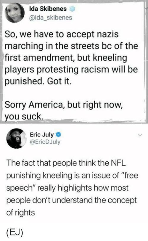 """Protesting: Ida Skibenes  @ida_skibenes  So, we have to accept nazis  marching in the streets bc of the  first amendment, but kneeling  players protesting racism will be  punished. Got it.  Sorry America, but right now,  you suck  Eric July  @EricDJuly  The fact that people think the NFL  punishing kneeling is an issue of """"free  speech"""" really highlights how most  people don't understand the concept  of rights (EJ)"""