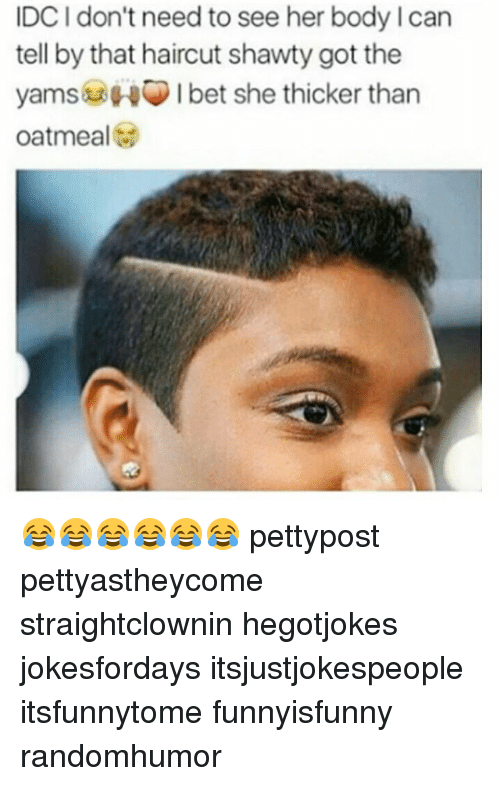 Haircut, Memes, and Shawty: IDC I don't need to see her body I can  tell by that haircut shawty got the  yamsHI bet she thicker than  oatmeal 😂😂😂😂😂😂 pettypost pettyastheycome straightclownin hegotjokes jokesfordays itsjustjokespeople itsfunnytome funnyisfunny randomhumor