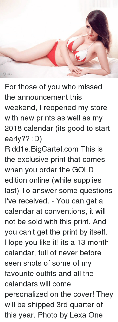 Memes, Calendar, and Covers: iddle For those of you who missed the announcement this weekend, I reopened my store with new prints as well as my 2018 calendar (its good to start early?? :D)   Ridd1e.BigCartel.com  This is the exclusive print that comes when you order the GOLD edition online (while supplies last)  To answer some questions I've received.  - You can get a calendar at conventions, it will not be sold with this print. And you can't get the print by itself.   Hope you like it! its a 13 month calendar, full of never before seen shots of some of my favourite outfits and all the calendars will come personalized on the cover!   They will be shipped 3rd quarter of this year.   Photo by Lexa One