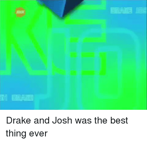 Drake: IDEA嶇IIDi  Nick  TRATE Drake and Josh was the best thing ever