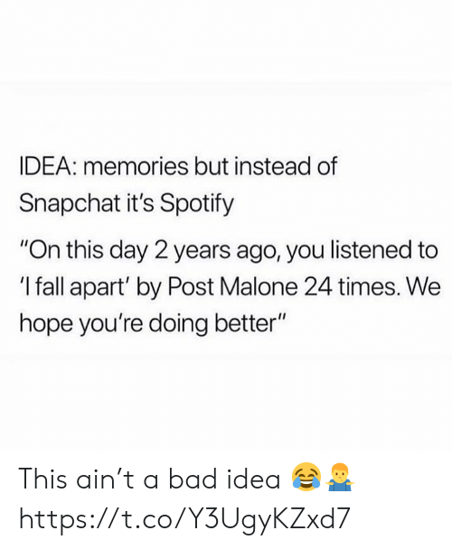 """Post Malone: IDEA: memories but instead of  Snapchat it's Spotify  """"On this day 2 years ago, you listened to  'I fall apart' by Post Malone 24 times. We  hope you're doing better"""" This ain't a bad idea 😂🤷♂️ https://t.co/Y3UgyKZxd7"""