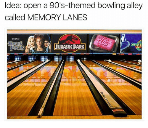 Dank, Bowling, and 90's: Idea: open a 90's-themed bowling alley  called MEMORY LANES