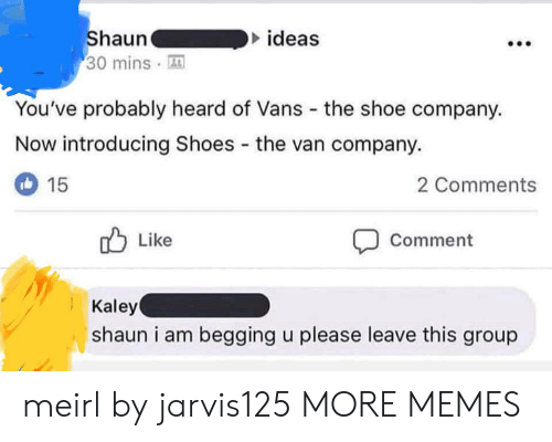 Vans: ideas  Shauna  30 minsA  You've probably heard of Vans the shoe company.  Now introducing Shoes the van company.  2 Comments  15  Like  Comment  Kaley  shaun i am begging u please leave this group meirl by jarvis125 MORE MEMES