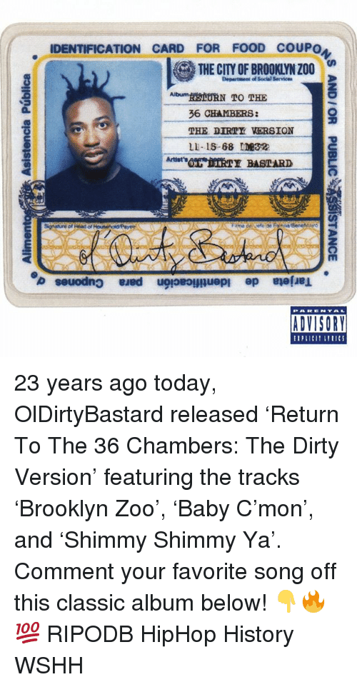 Food, Memes, and Wshh: IDENTIFICATION CARD FOR FOOD COUPO  THE CITY OF BROOKLYN Z00  Department of Social Service  THE DIRTY VERSION  LI-15-68 ME32  IV  ADVISORY 23 years ago today, OlDirtyBastard released 'Return To The 36 Chambers: The Dirty Version' featuring the tracks 'Brooklyn Zoo', 'Baby C'mon', and 'Shimmy Shimmy Ya'. Comment your favorite song off this classic album below! 👇🔥💯 RIPODB HipHop History WSHH