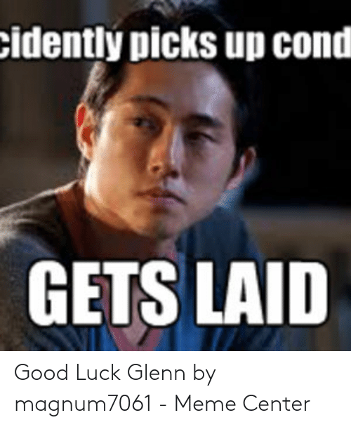 Glenn Meme: idently picks up cond  GETS LAID Good Luck Glenn by magnum7061 - Meme Center