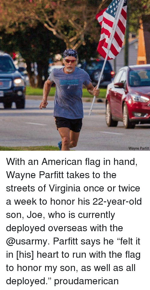 """American Flag: idewater  Wayne Parfitt With an American flag in hand, Wayne Parfitt takes to the streets of Virginia once or twice a week to honor his 22-year-old son, Joe, who is currently deployed overseas with the @usarmy. Parfitt says he """"felt it in [his] heart to run with the flag to honor my son, as well as all deployed."""" proudamerican"""