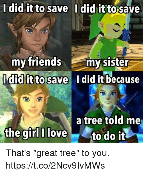 "Friends, Love, and Video Games: Idid it to save  Idid it to save  my friends my sister  didlitto save I did it because  a tree told me  the girl I love to do it That's ""great tree"" to you. https://t.co/2Ncv9IvMWs"