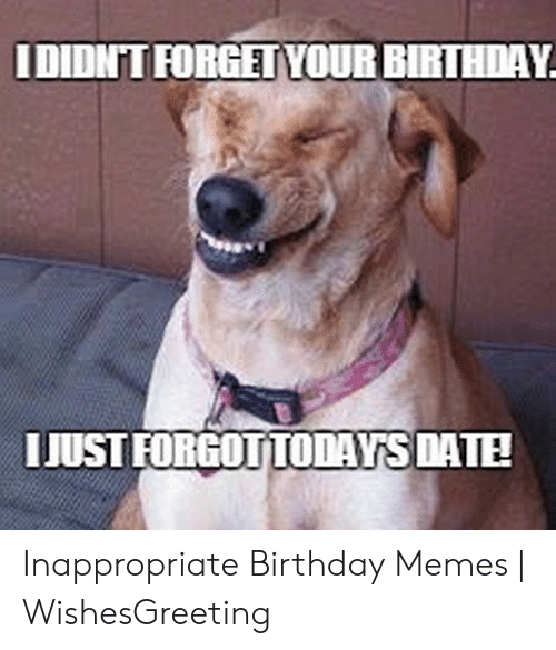 Inappropriate Birthday Memes: IDIDNT FORGETYOURBIRTHDAY  IJUSTFORGOTTODAYS DATE Inappropriate Birthday Memes | WishesGreeting
