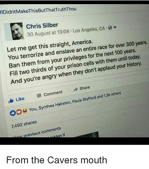 America, Anaconda, and Memes: IDidntMakeThisButThat TruthThou  Chris Silber  -0  30 August at 13:04 Los Angeles, CA Let me get this straight, America.  for over 300 years.  You terrorize and enslave an entire race 100 today  Ban them from your privileges for the next until  Fill two thirds of your prison cells them history  with your And you're angry when they don't applaud A Share  Like  Comment  and 1.3k others  synthea Hairston, Paula Stafford You, 7,492 shares  previous comments  II From the Cavers mouth