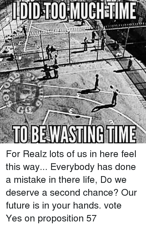 proposition: IDIDTOOMUCHETIME  TO BE WASTING TIME For Realz lots of us in here feel this way... Everybody has done a mistake in there life, Do we deserve a second chance? Our future is in your hands.   vote Yes on proposition 57