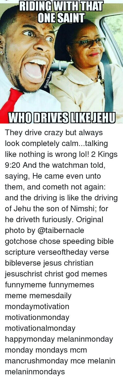 Crazy, Driving, and God: IDING WITH THAT  ONE SAINT  WHO DRIVES LIKE  NEHU They drive crazy but always look completely calm...talking like nothing is wrong lol! 2 Kings 9:20 And the watchman told, saying, He came even unto them, and cometh not again: and the driving is like the driving of Jehu the son of Nimshi; for he driveth furiously. Original photo by @taibernacle gotchose chose speeding bible scripture verseoftheday verse bibleverse jesus christian jesuschrist christ god memes funnymeme funnymemes meme memesdaily mondaymotivation motivationmonday motivationalmonday happymonday melaninmonday monday mondays mcm mancrushmonday mce melanin melaninmondays