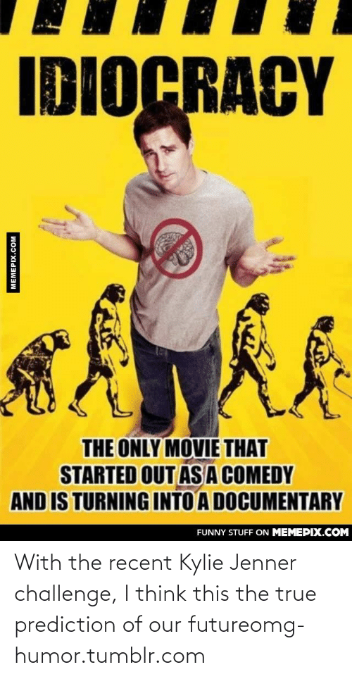 Idiocracy: IDIOCRACY  THE ONLY MOVIE THAT  STARTED OUT ASA COMEDY  AND IS TURNING INTO A DOCUMENTARY  FUNNY STUFF ON MEMEPIX.COM  MEMEPIX.COM With the recent Kylie Jenner challenge, I think this the true prediction of our futureomg-humor.tumblr.com