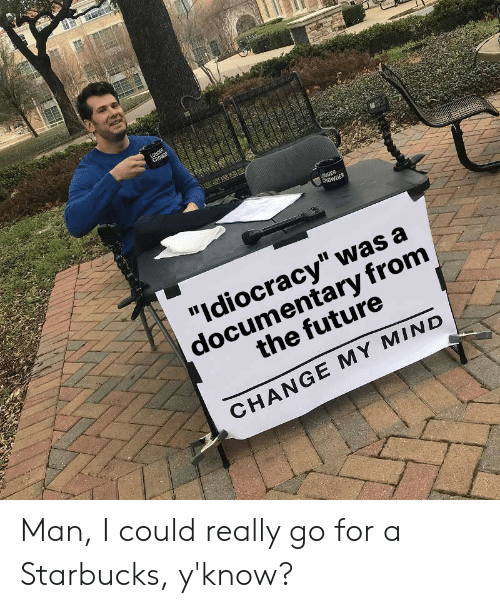 """Idiocracy: """"Idiocracy"""" was a  documentary from  the future  CHANGE MY MIND Man, I could really go for a Starbucks, y'know?"""